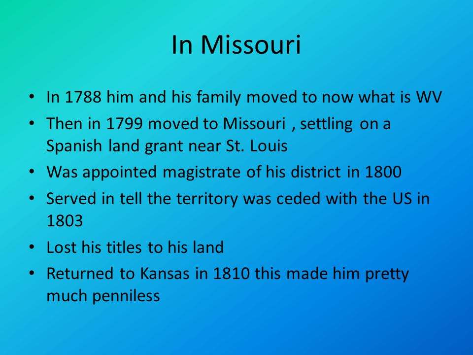 In Missouri In 1788 him and his family moved to now what is WV Then in 1799 moved to Missouri, settling on a Spanish land grant near St.