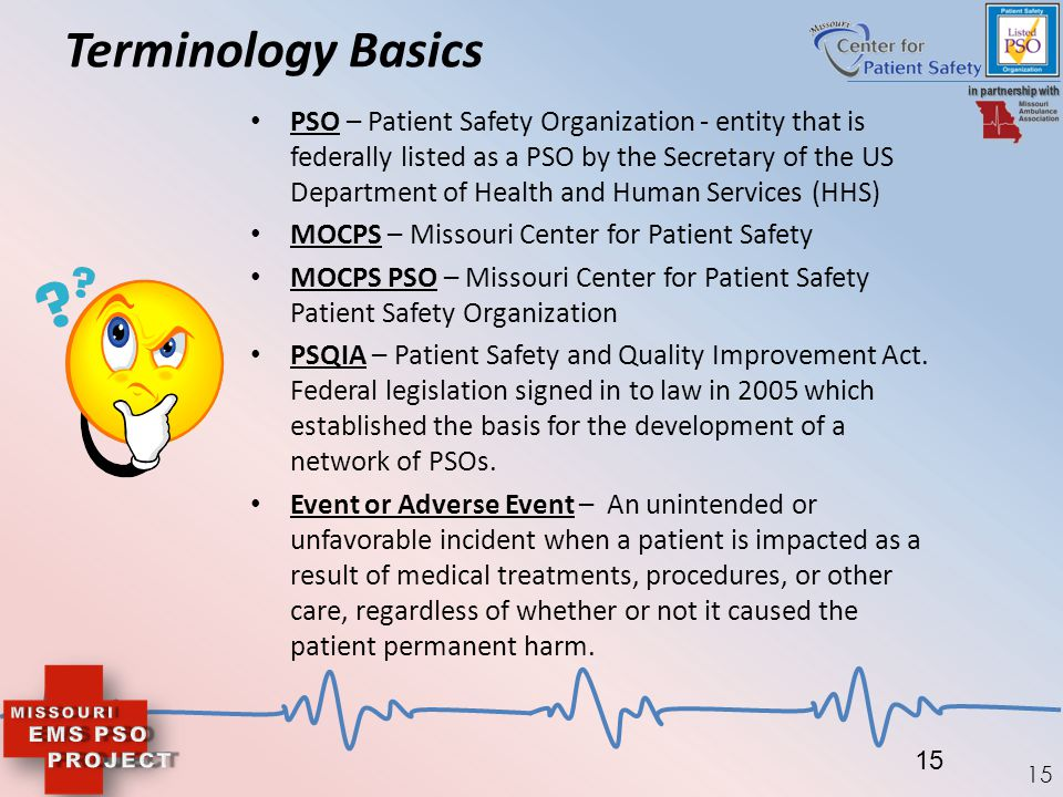 15 Terminology Basics PSO – Patient Safety Organization - entity that is federally listed as a PSO by the Secretary of the US Department of Health and