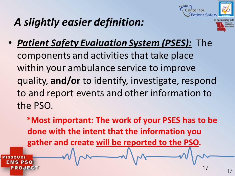 17 A slightly easier definition: Patient Safety Evaluation System (PSES): The components and activities that take place within your ambulance service