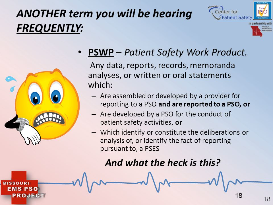 18 ANOTHER term you will be hearing FREQUENTLY: PSWP – Patient Safety Work Product. Any data, reports, records, memoranda analyses, or written or oral