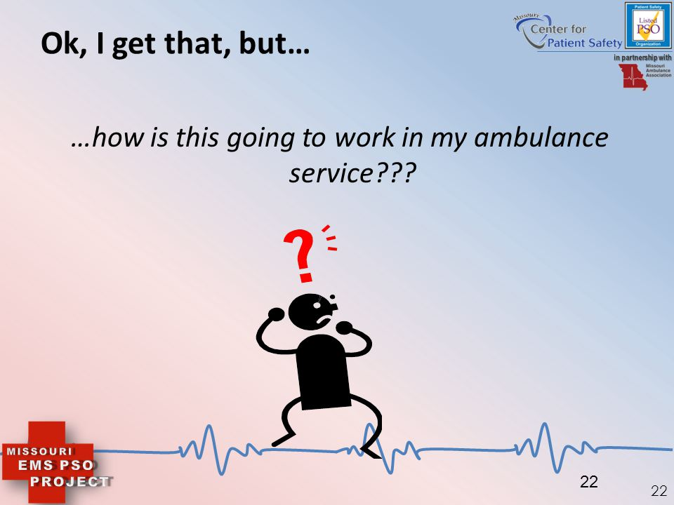22 Ok, I get that, but… …how is this going to work in my ambulance service??? 22