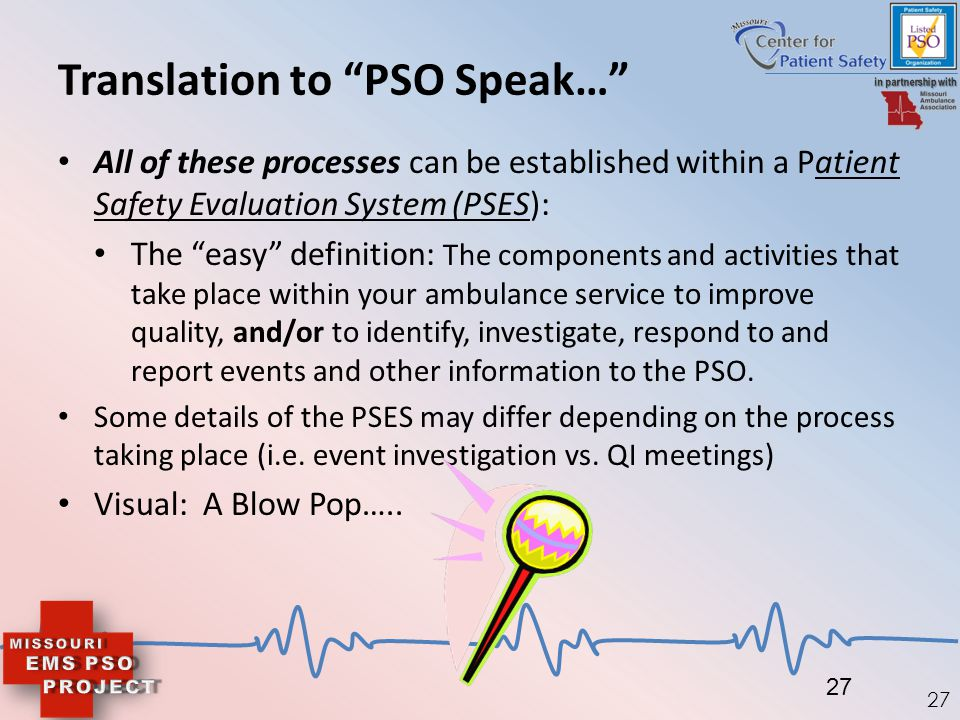 "27 Translation to ""PSO Speak…"" All of these processes can be established within a Patient Safety Evaluation System (PSES): The ""easy"" definition: The"