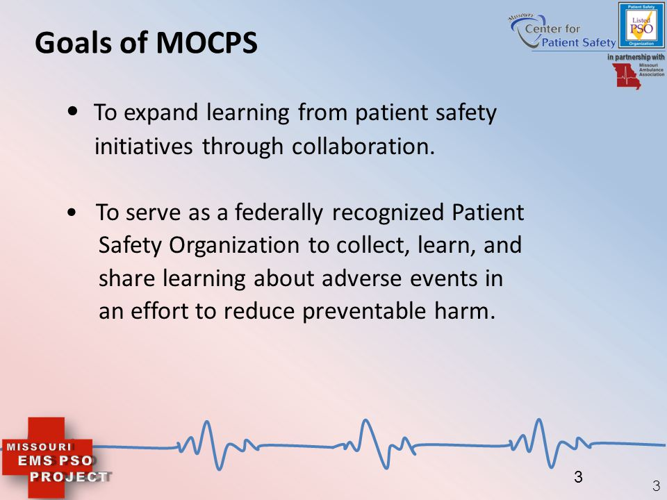 3 Goals of MOCPS To expand learning from patient safety initiatives through collaboration. To serve as a federally recognized Patient Safety Organizat