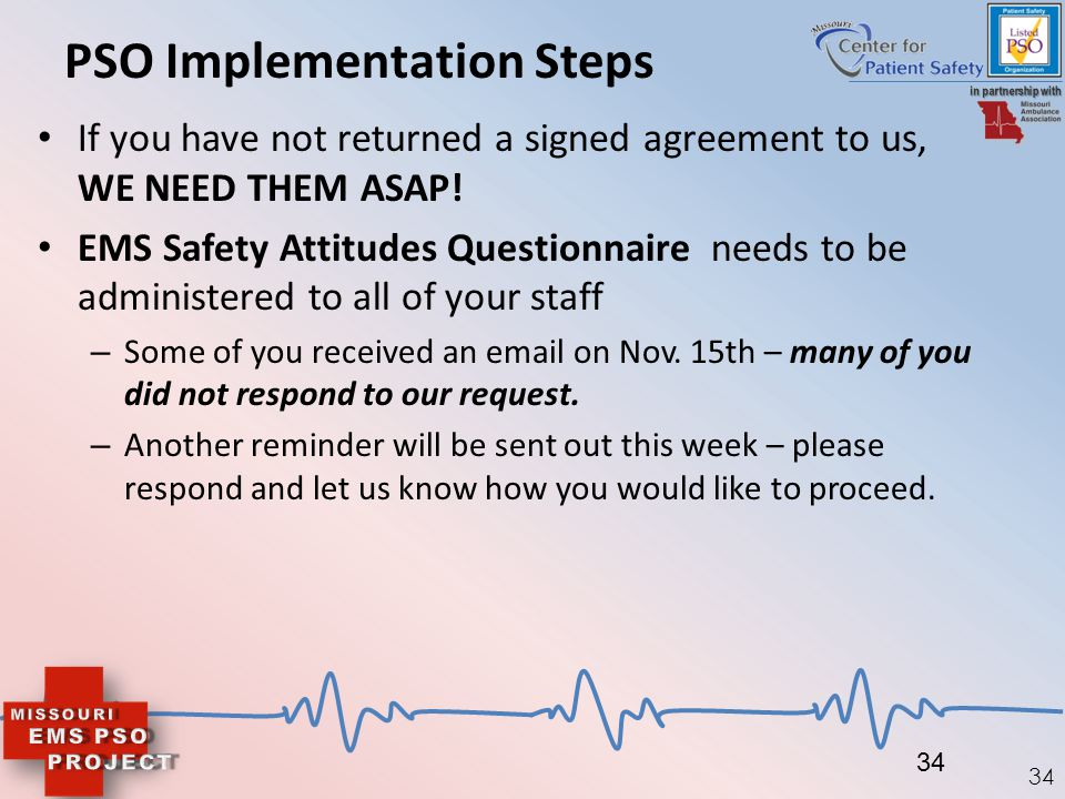 34 PSO Implementation Steps If you have not returned a signed agreement to us, WE NEED THEM ASAP! EMS Safety Attitudes Questionnaire needs to be admin