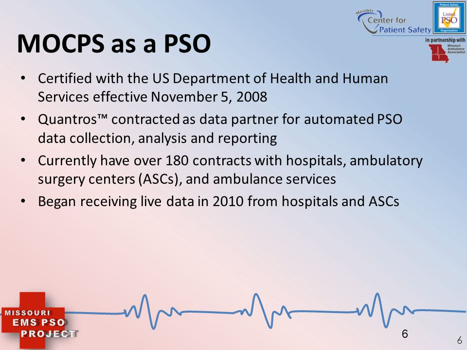 6 MOCPS as a PSO Certified with the US Department of Health and Human Services effective November 5, 2008 Quantros™ contracted as data partner for aut