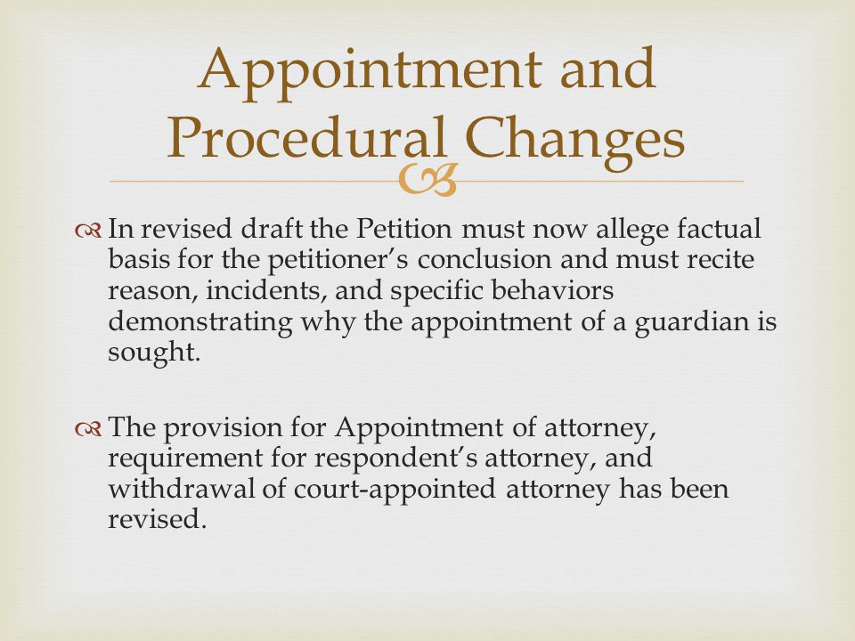   In revised draft the Petition must now allege factual basis for the petitioner's conclusion and must recite reason, incidents, and specific behaviors demonstrating why the appointment of a guardian is sought.