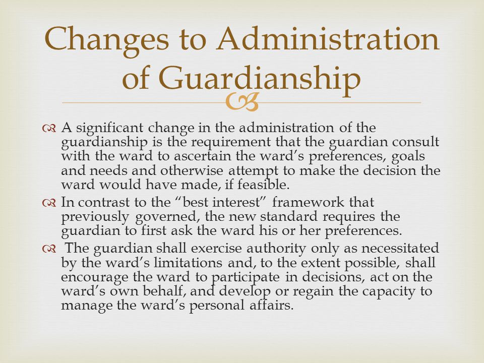   A significant change in the administration of the guardianship is the requirement that the guardian consult with the ward to ascertain the ward's preferences, goals and needs and otherwise attempt to make the decision the ward would have made, if feasible.