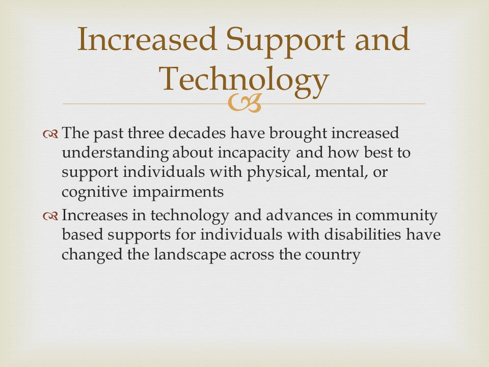   The past three decades have brought increased understanding about incapacity and how best to support individuals with physical, mental, or cognitive impairments  Increases in technology and advances in community based supports for individuals with disabilities have changed the landscape across the country Increased Support and Technology