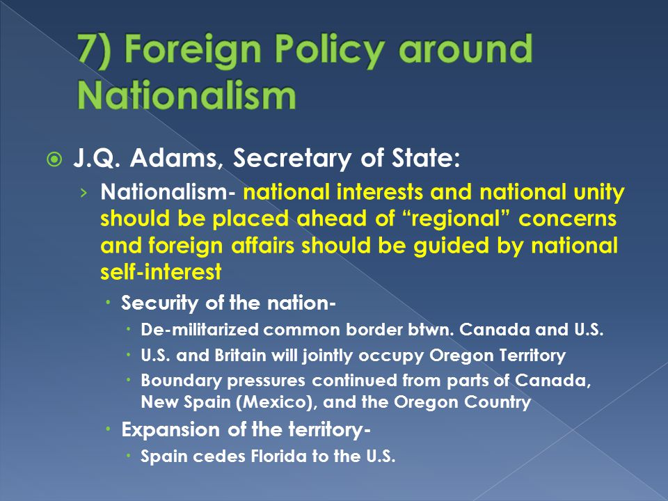 " J.Q. Adams, Secretary of State: › Nationalism- national interests and national unity should be placed ahead of ""regional"" concerns and foreign affai"