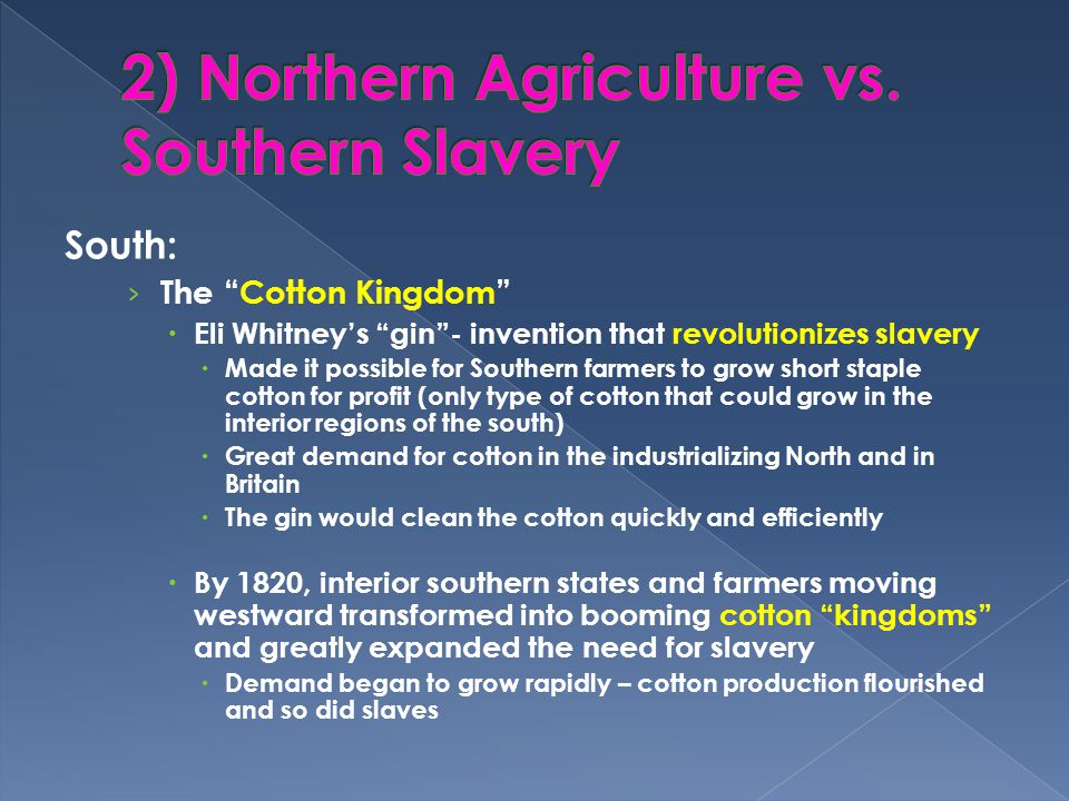 South: › The Cotton Kingdom  Eli Whitney's gin - invention that revolutionizes slavery  Made it possible for Southern farmers to grow short staple cotton for profit (only type of cotton that could grow in the interior regions of the south)  Great demand for cotton in the industrializing North and in Britain  The gin would clean the cotton quickly and efficiently  By 1820, interior southern states and farmers moving westward transformed into booming cotton kingdoms and greatly expanded the need for slavery  Demand began to grow rapidly – cotton production flourished and so did slaves