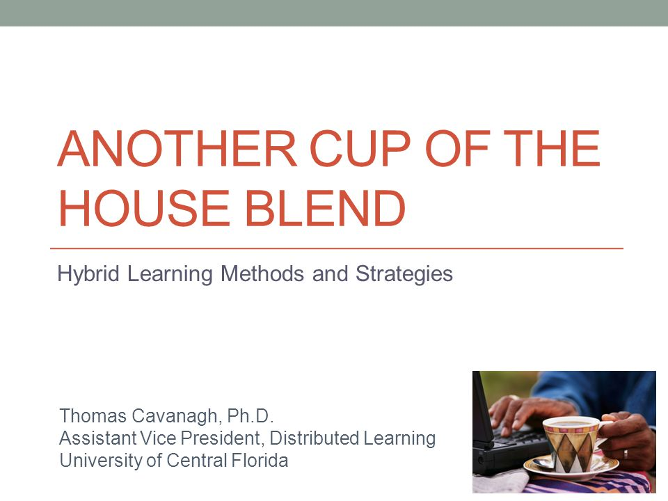 ANOTHER CUP OF THE HOUSE BLEND Hybrid Learning Methods and Strategies Thomas Cavanagh, Ph.D. Assistant Vice President, Distributed Learning University