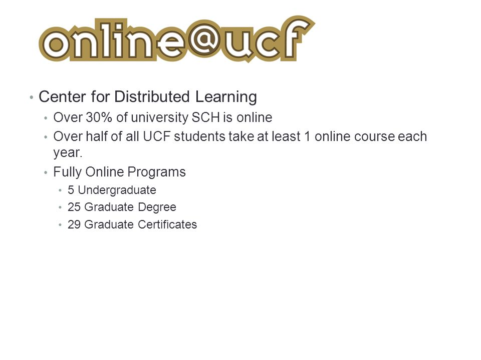 Center for Distributed Learning Over 30% of university SCH is online Over half of all UCF students take at least 1 online course each year.