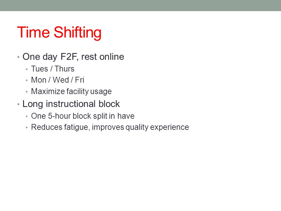 Time Shifting One day F2F, rest online Tues / Thurs Mon / Wed / Fri Maximize facility usage Long instructional block One 5-hour block split in have Reduces fatigue, improves quality experience