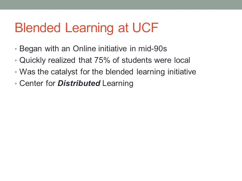 Blended Learning at UCF Began with an Online initiative in mid-90s Quickly realized that 75% of students were local Was the catalyst for the blended learning initiative Center for Distributed Learning