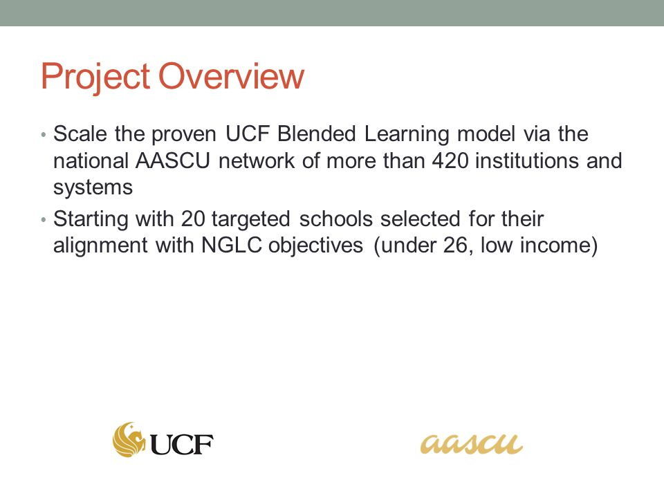 Project Overview Scale the proven UCF Blended Learning model via the national AASCU network of more than 420 institutions and systems Starting with 20 targeted schools selected for their alignment with NGLC objectives (under 26, low income)