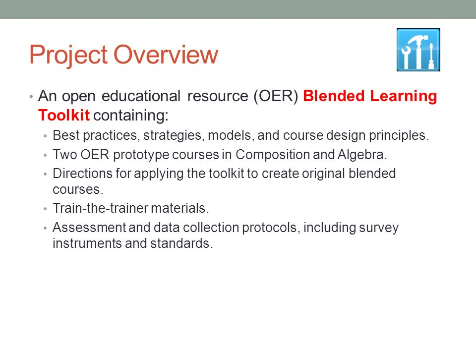 Project Overview An open educational resource (OER) Blended Learning Toolkit containing: Best practices, strategies, models, and course design princip