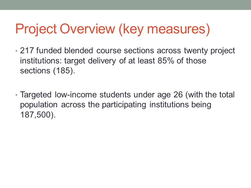 Project Overview (key measures) 217 funded blended course sections across twenty project institutions: target delivery of at least 85% of those sections (185).