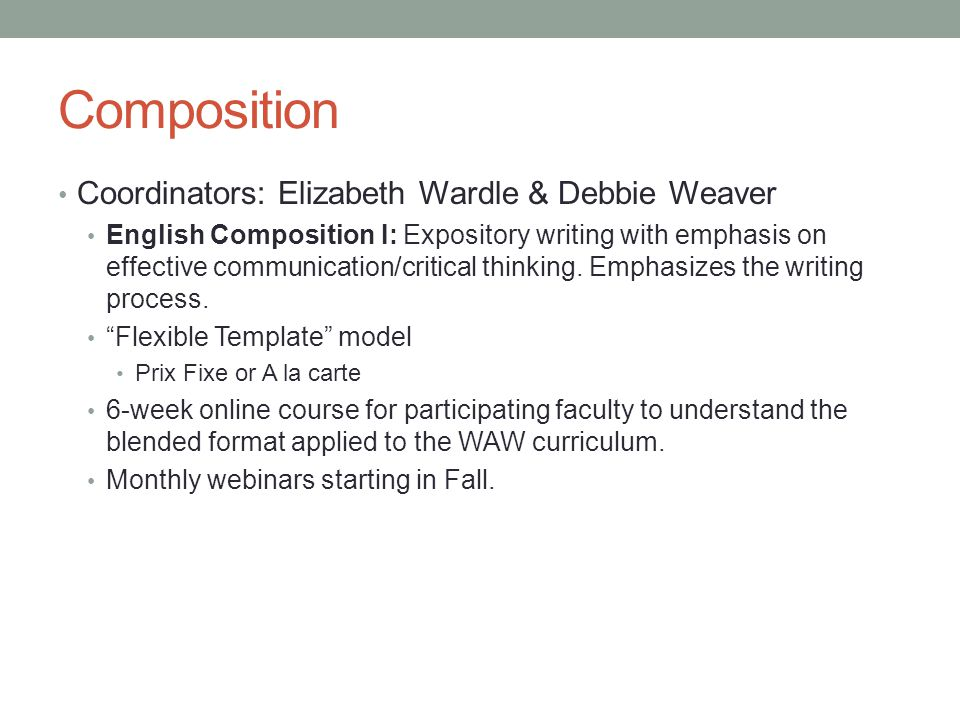 Composition Coordinators: Elizabeth Wardle & Debbie Weaver English Composition I: Expository writing with emphasis on effective communication/critical thinking.