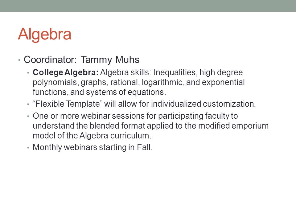 Algebra Coordinator: Tammy Muhs College Algebra: Algebra skills: Inequalities, high degree polynomials, graphs, rational, logarithmic, and exponential functions, and systems of equations.