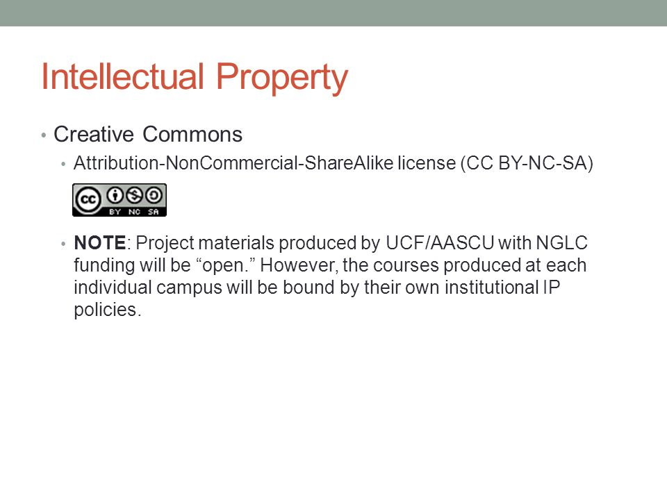 Intellectual Property Creative Commons Attribution-NonCommercial-ShareAlike license (CC BY-NC-SA) NOTE: Project materials produced by UCF/AASCU with NGLC funding will be open. However, the courses produced at each individual campus will be bound by their own institutional IP policies.