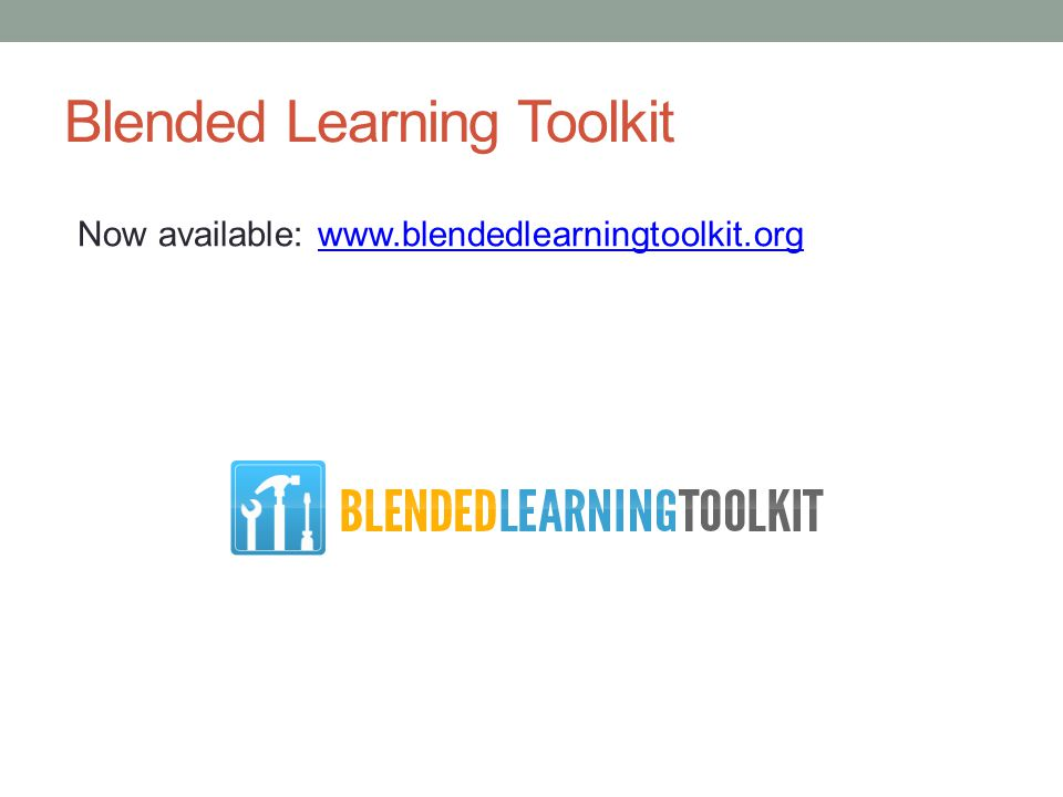 Blended Learning Toolkit Now available: www.blendedlearningtoolkit.orgwww.blendedlearningtoolkit.org