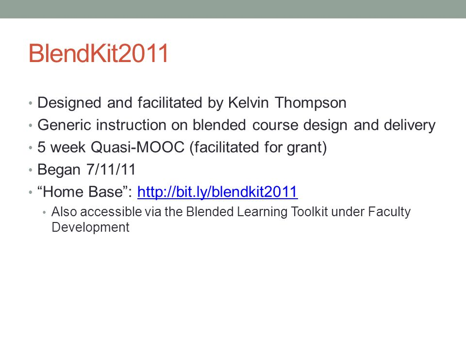 BlendKit2011 Designed and facilitated by Kelvin Thompson Generic instruction on blended course design and delivery 5 week Quasi-MOOC (facilitated for