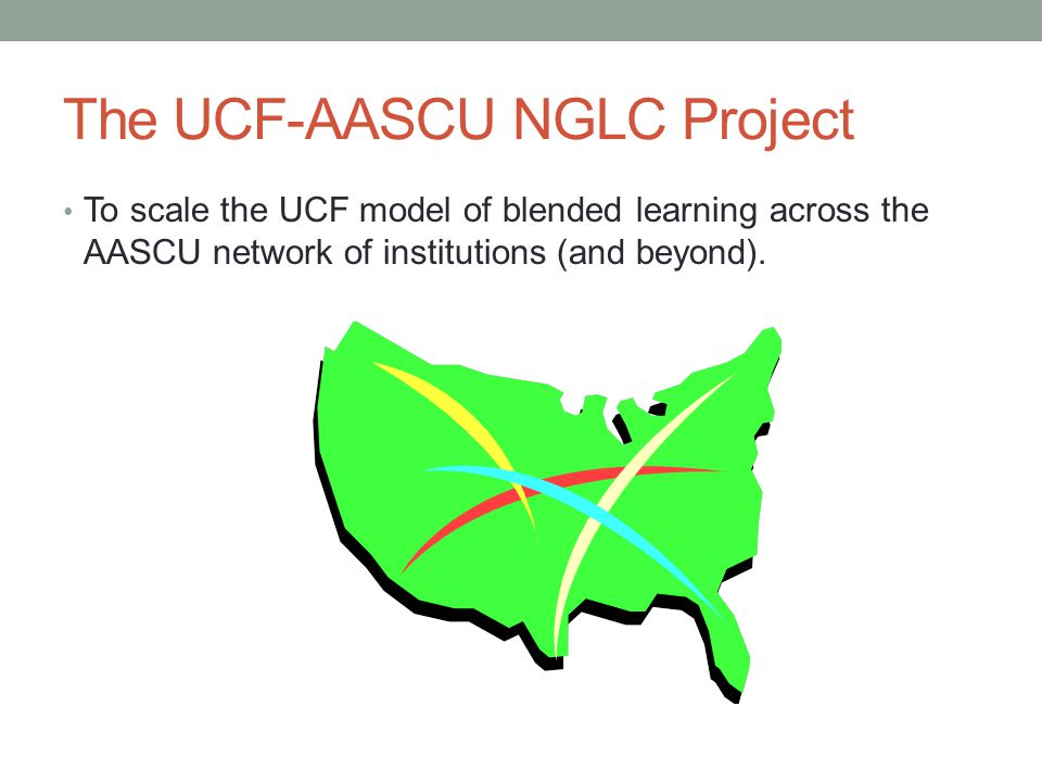 The UCF-AASCU NGLC Project To scale the UCF model of blended learning across the AASCU network of institutions (and beyond).