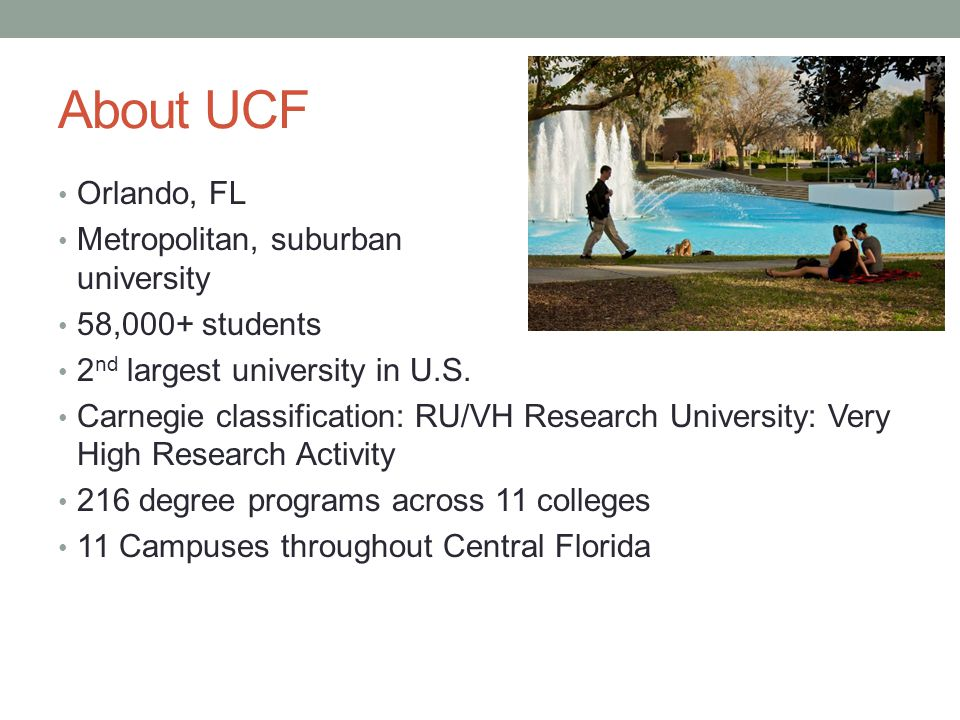 About UCF Orlando, FL Metropolitan, suburban university 58,000+ students 2 nd largest university in U.S. Carnegie classification: RU/VH Research Unive