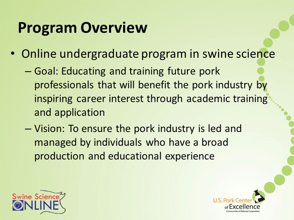 Program Overview Online undergraduate program in swine science – Goal: Educating and training future pork professionals that will benefit the pork industry by inspiring career interest through academic training and application – Vision: To ensure the pork industry is led and managed by individuals who have a broad production and educational experience
