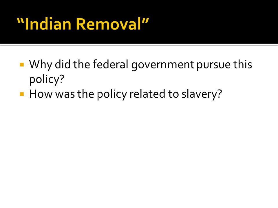  Why did the federal government pursue this policy  How was the policy related to slavery