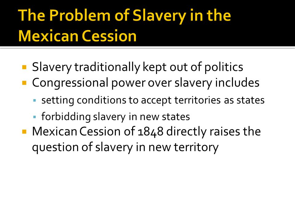  Slavery traditionally kept out of politics  Congressional power over slavery includes  setting conditions to accept territories as states  forbidding slavery in new states  Mexican Cession of 1848 directly raises the question of slavery in new territory