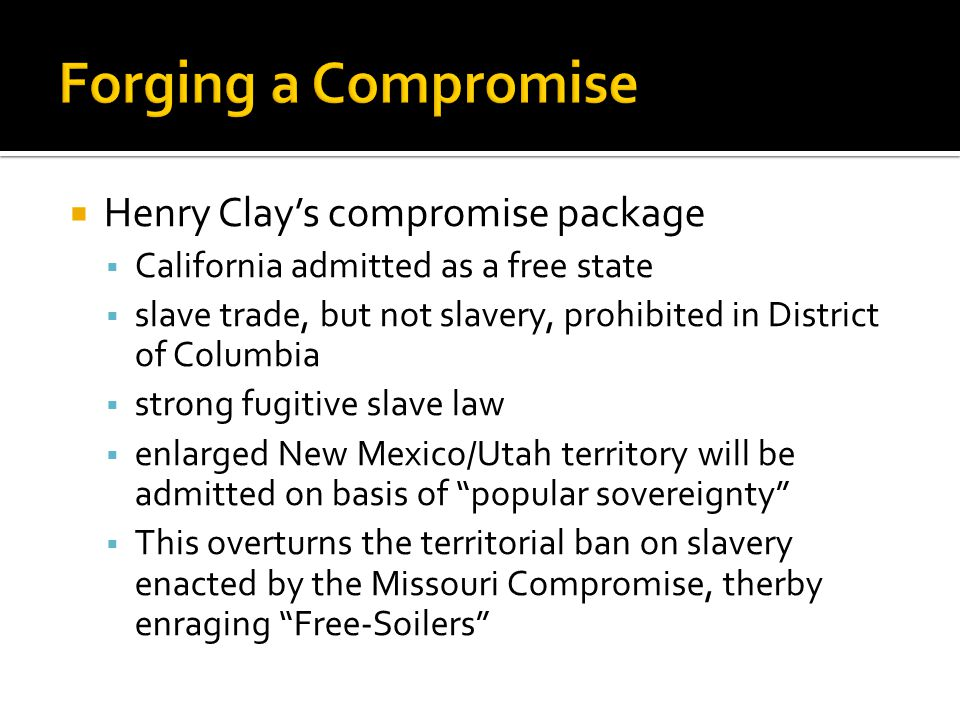  Henry Clay's compromise package  California admitted as a free state  slave trade, but not slavery, prohibited in District of Columbia  strong fugitive slave law  enlarged New Mexico/Utah territory will be admitted on basis of popular sovereignty  This overturns the territorial ban on slavery enacted by the Missouri Compromise, therby enraging Free-Soilers