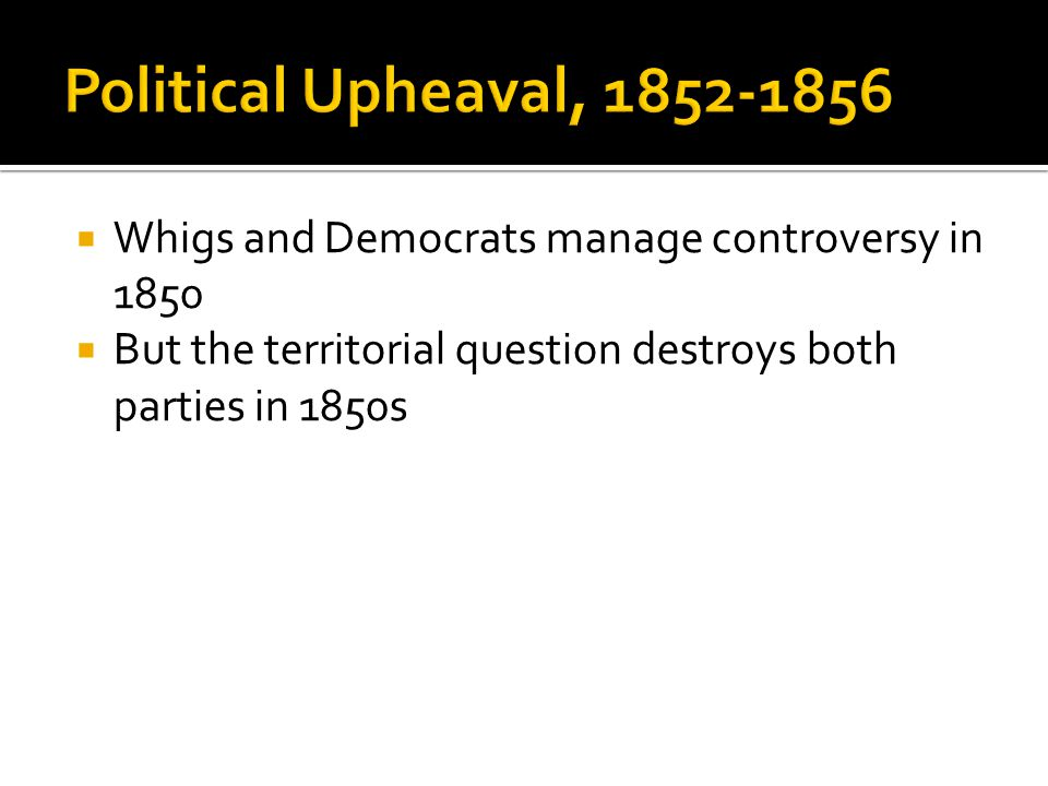  Whigs and Democrats manage controversy in 1850  But the territorial question destroys both parties in 1850s