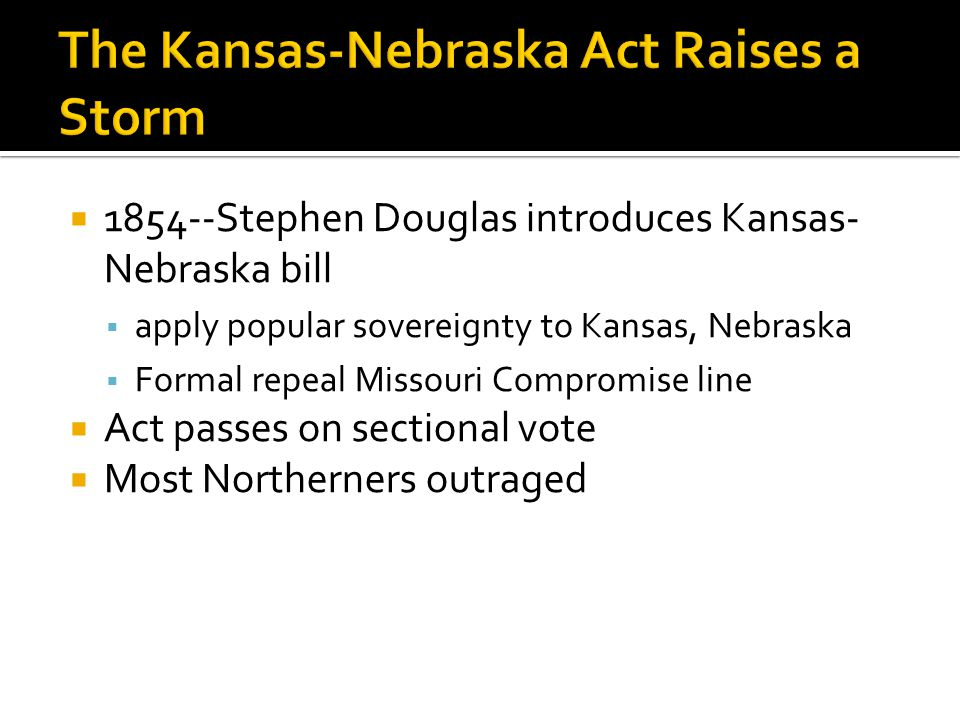  1854--Stephen Douglas introduces Kansas- Nebraska bill  apply popular sovereignty to Kansas, Nebraska  Formal repeal Missouri Compromise line  Act passes on sectional vote  Most Northerners outraged