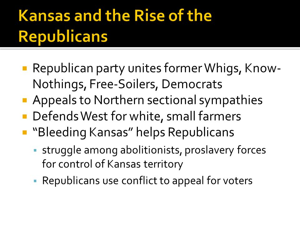 Republican party unites former Whigs, Know- Nothings, Free-Soilers, Democrats  Appeals to Northern sectional sympathies  Defends West for white, small farmers  Bleeding Kansas helps Republicans  struggle among abolitionists, proslavery forces for control of Kansas territory  Republicans use conflict to appeal for voters