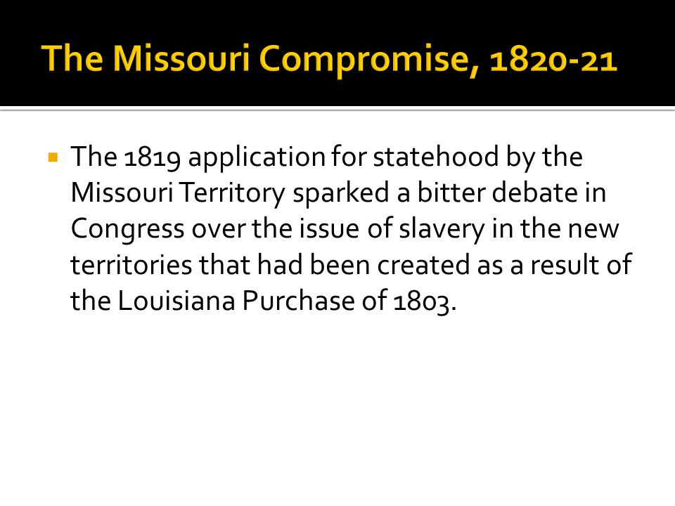  The 1819 application for statehood by the Missouri Territory sparked a bitter debate in Congress over the issue of slavery in the new territories that had been created as a result of the Louisiana Purchase of 1803.