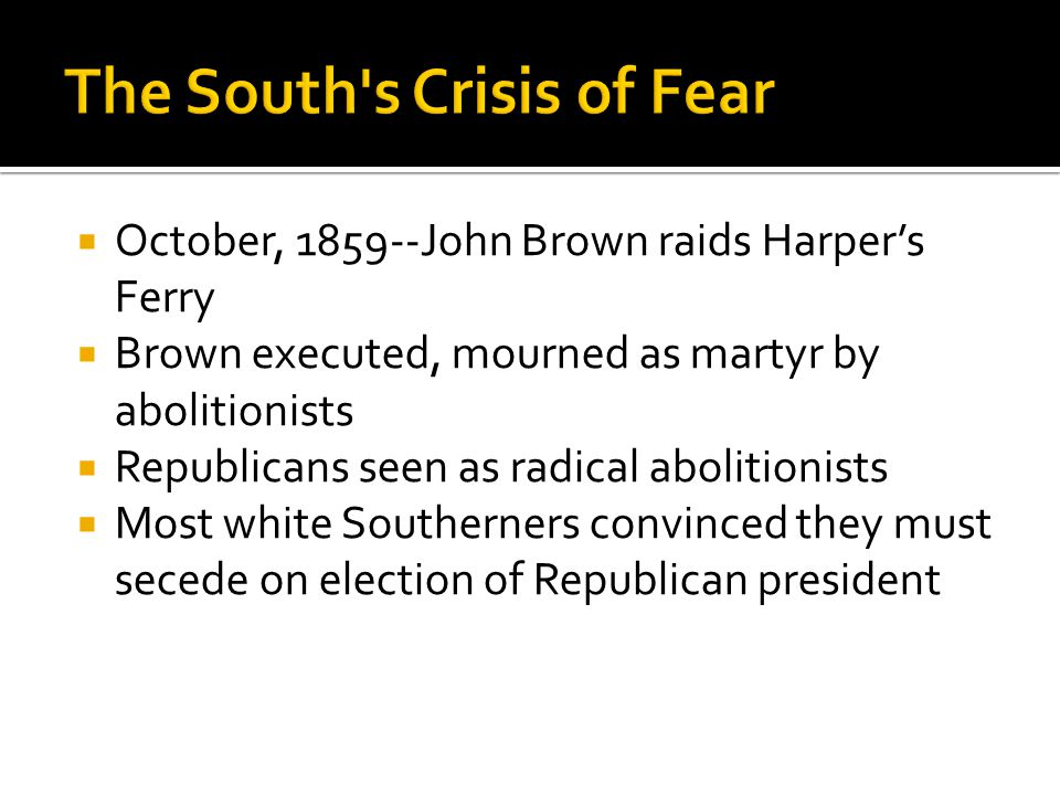  October, 1859--John Brown raids Harper's Ferry  Brown executed, mourned as martyr by abolitionists  Republicans seen as radical abolitionists  Most white Southerners convinced they must secede on election of Republican president
