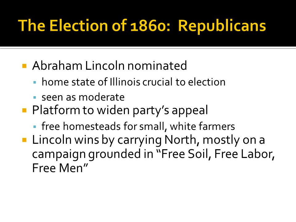  Abraham Lincoln nominated  home state of Illinois crucial to election  seen as moderate  Platform to widen party's appeal  free homesteads for small, white farmers  Lincoln wins by carrying North, mostly on a campaign grounded in Free Soil, Free Labor, Free Men