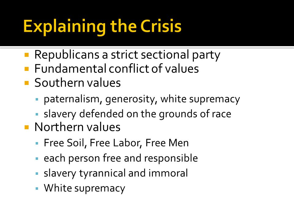  Republicans a strict sectional party  Fundamental conflict of values  Southern values  paternalism, generosity, white supremacy  slavery defended on the grounds of race  Northern values  Free Soil, Free Labor, Free Men  each person free and responsible  slavery tyrannical and immoral  White supremacy