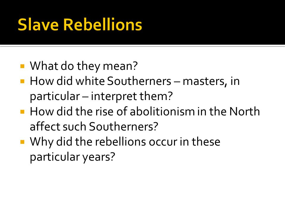  What do they mean?  How did white Southerners – masters, in particular – interpret them?  How did the rise of abolitionism in the North affect suc