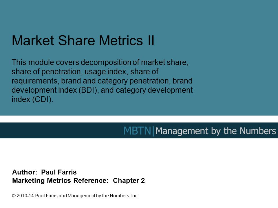 Market Share Metrics II This module covers decomposition of market share, share of penetration, usage index, share of requirements, brand and category penetration, brand development index (BDI), and category development index (CDI).