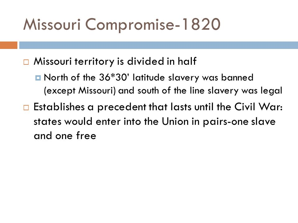 Missouri Compromise-1820  Missouri territory is divided in half  North of the 36*30' latitude slavery was banned (except Missouri) and south of the line slavery was legal  Establishes a precedent that lasts until the Civil War: states would enter into the Union in pairs-one slave and one free