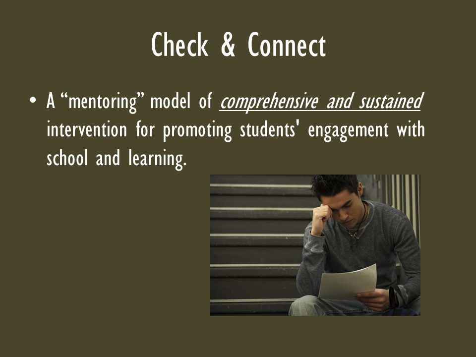 Check & Connect A mentoring model of comprehensive and sustained intervention for promoting students engagement with school and learning.