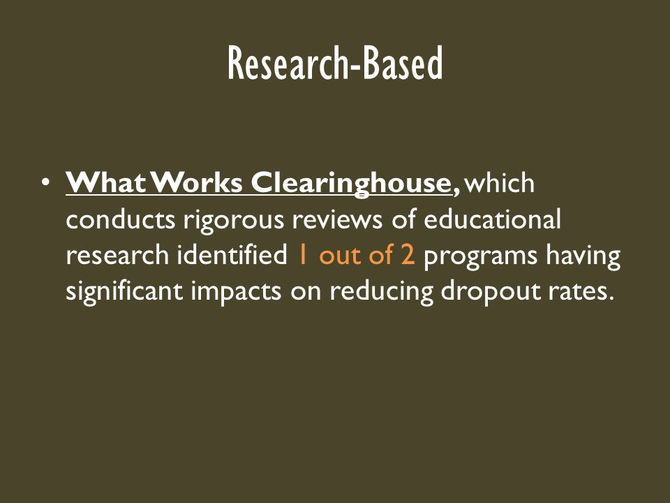 Research-Based What Works Clearinghouse, which conducts rigorous reviews of educational research identified 1 out of 2 programs having significant impacts on reducing dropout rates.