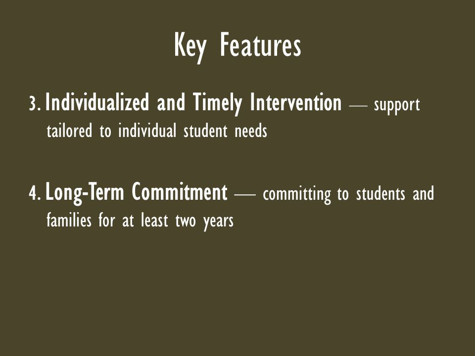 Key Features 3. Individualized and Timely Intervention — support tailored to individual student needs 4. Long-Term Commitment — committing to students