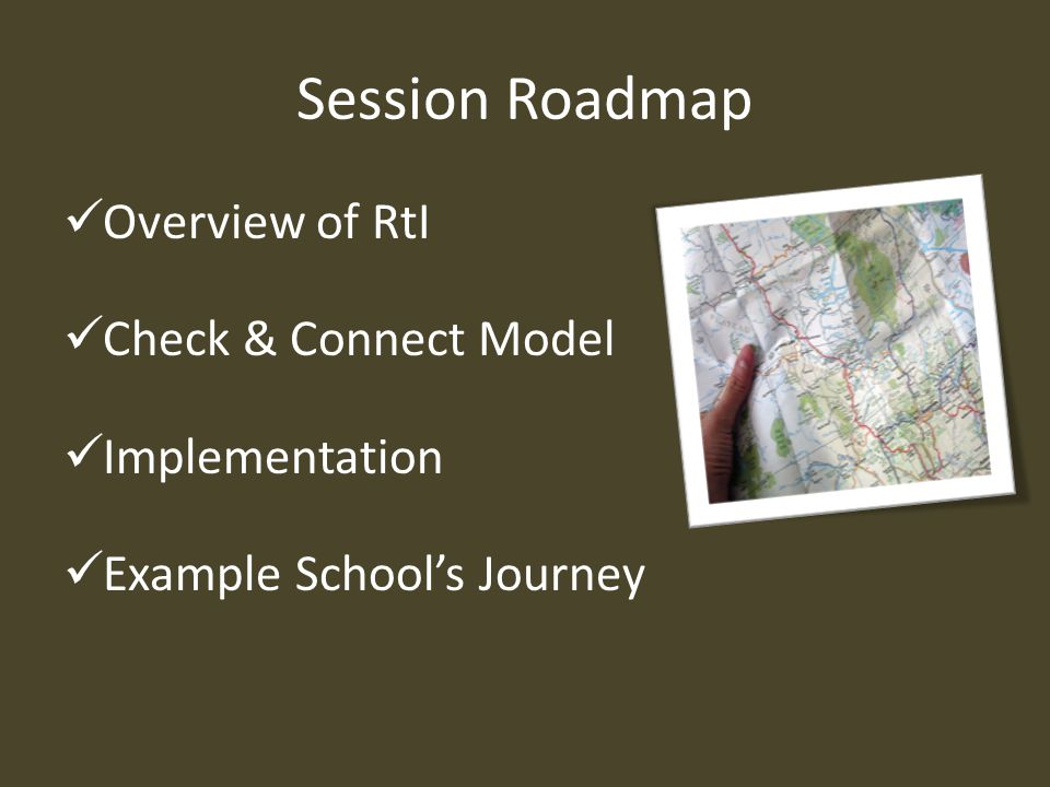 Session Roadmap Overview of RtI Check & Connect Model Implementation Example School's Journey