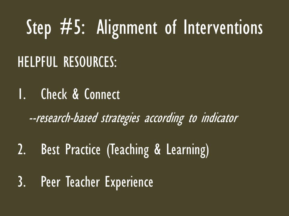 Step #5: Alignment of Interventions HELPFUL RESOURCES: 1.Check & Connect --research-based strategies according to indicator 2.Best Practice (Teaching & Learning) 3.