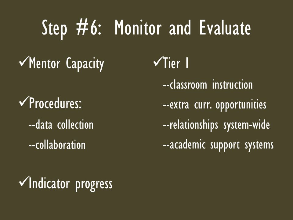 Step #6: Monitor and Evaluate Mentor Capacity Procedures: --data collection --collaboration Indicator progress Tier I --classroom instruction --extra curr.