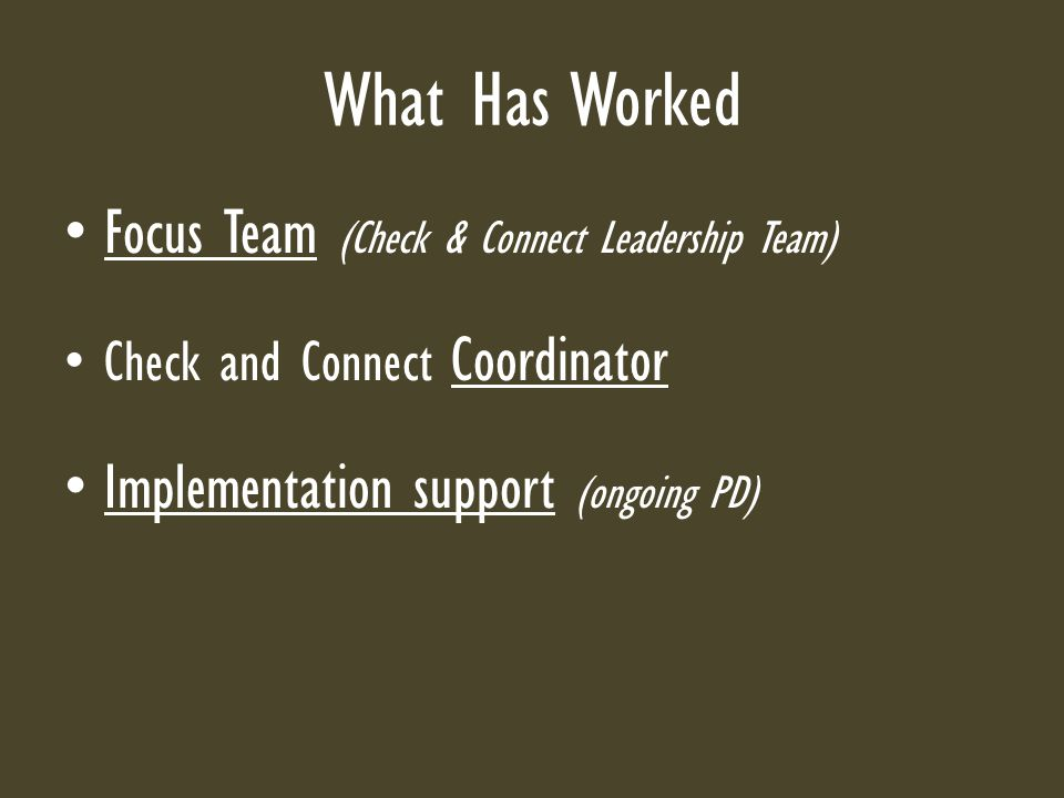 What Has Worked Focus Team (Check & Connect Leadership Team) Check and Connect Coordinator Implementation support (ongoing PD)