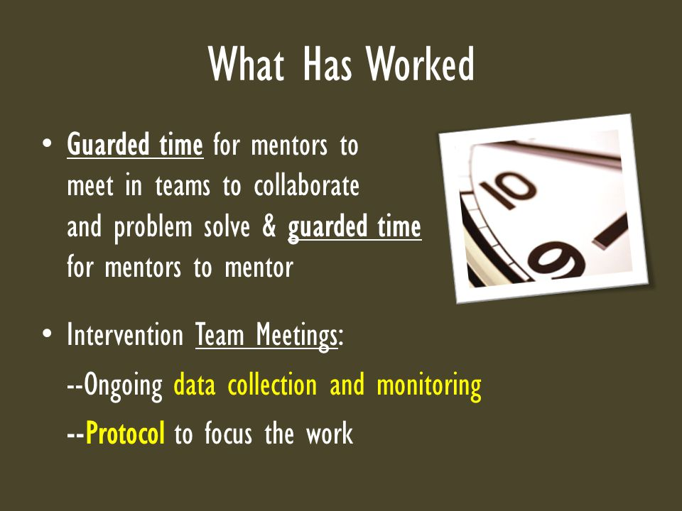 What Has Worked Guarded time for mentors to meet in teams to collaborate and problem solve & guarded time for mentors to mentor Intervention Team Meetings: --Ongoing data collection and monitoring --Protocol to focus the work